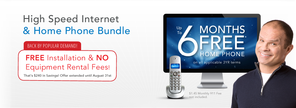 High Speed Internet and Home Phone Bundle $49.95 per month! Limited Time Offer! Sign up before April 30th to get... FREE Installation & Pay No Equipment Fees! Plus, get up to 6 Months Free* home phone on all applicable 3 year terms.